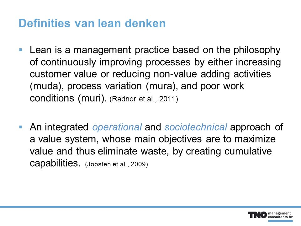 Definities van lean denken  Lean is a management practice based on the philosophy of continuously improving processes by either increasing customer value or reducing non-value adding activities (muda), process variation (mura), and poor work conditions (muri).