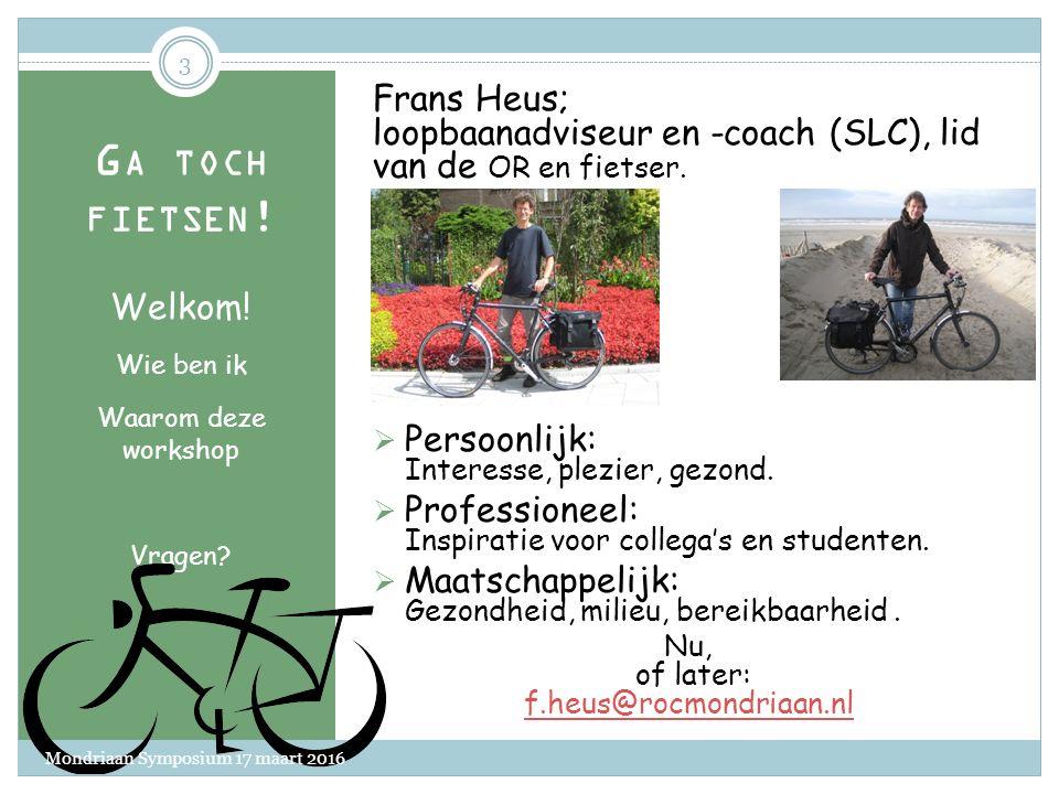 WORKSHOP MONDRIAAN SYMPOSIUM 17 MAART 2016 FRANS HEUS F.HEUS@ROCMONDRIAAN.NL Ga toch fietsen.