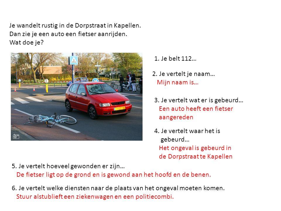 Je wandelt rustig in de Dorpstraat in Kapellen. Dan zie je een auto een fietser aanrijden. Wat doe je? 1. Je belt 112… 2. Je vertelt je naam… Mijn naa