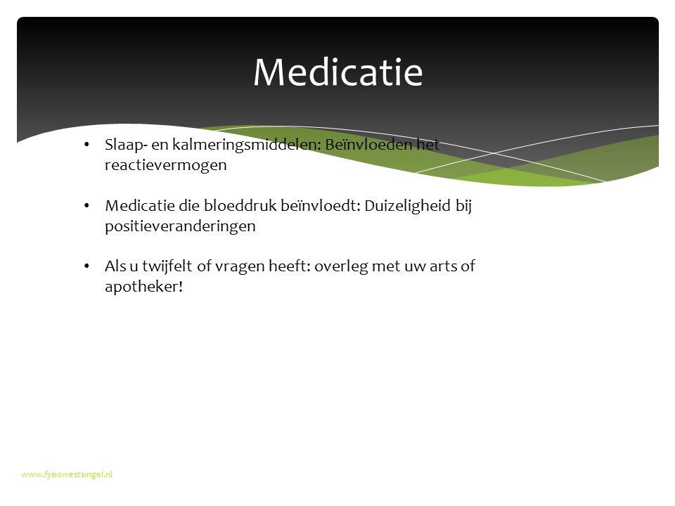 Medicatie www.fysiowestsingel.nl Slaap- en kalmeringsmiddelen: Beïnvloeden het reactievermogen Medicatie die bloeddruk beïnvloedt: Duizeligheid bij positieveranderingen Als u twijfelt of vragen heeft: overleg met uw arts of apotheker!