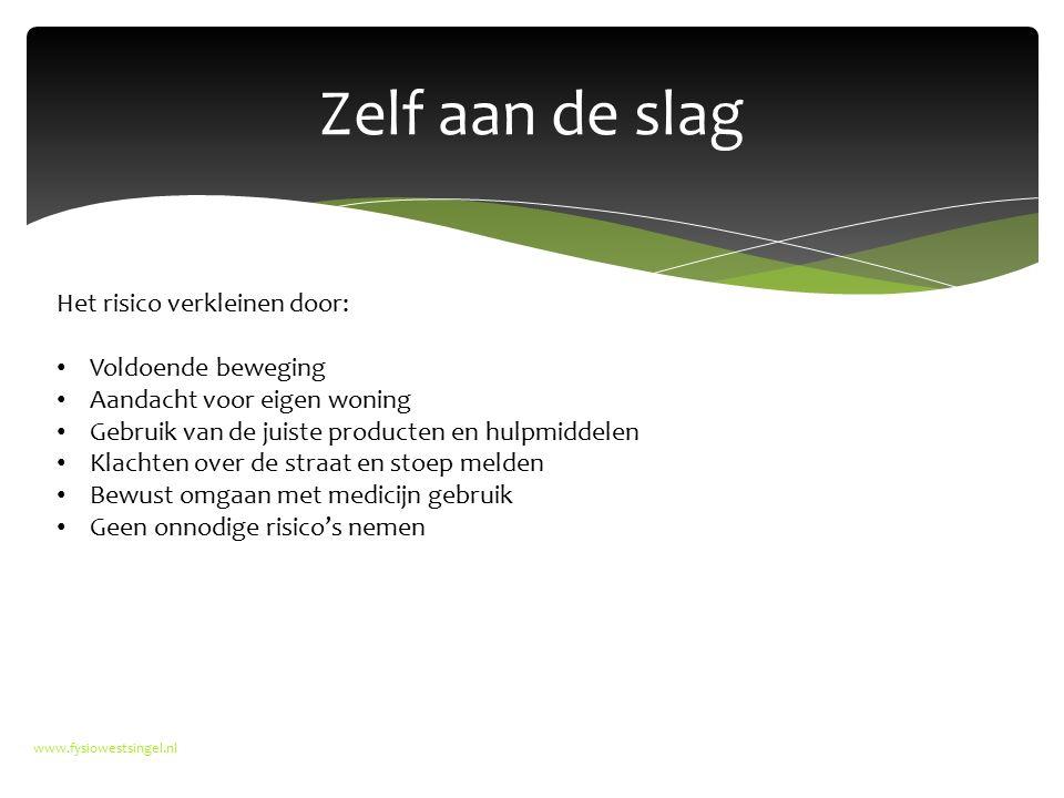 Zelf aan de slag www.fysiowestsingel.nl Het risico verkleinen door: Voldoende beweging Aandacht voor eigen woning Gebruik van de juiste producten en h