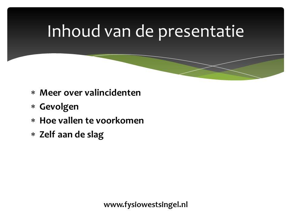  Meer over valincidenten  Gevolgen  Hoe vallen te voorkomen  Zelf aan de slag Inhoud van de presentatie www.fysiowestsingel.nl