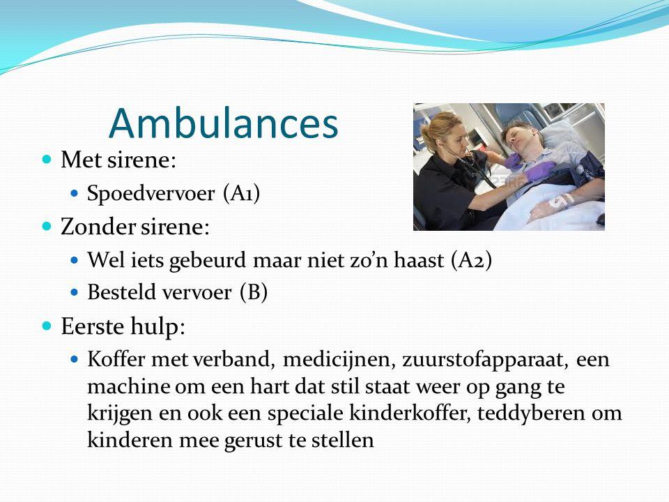 Ambulances Met sirene: Spoedvervoer (A1) Zonder sirene: Wel iets gebeurd maar niet zo'n haast (A2) Besteld vervoer (B) Eerste hulp: Koffer met verband, medicijnen, zuurstofapparaat, een machine om een hart dat stil staat weer op gang te krijgen en ook een speciale kinderkoffer, teddyberen om kinderen mee gerust te stellen