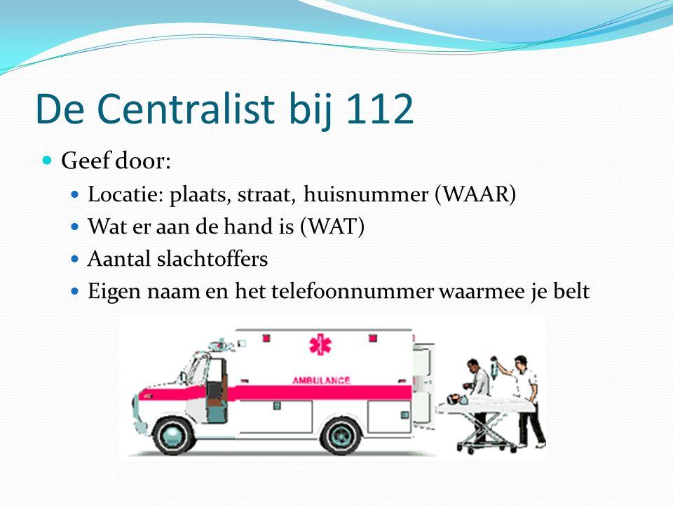 De Centralist bij 112 Geef door: Locatie: plaats, straat, huisnummer (WAAR) Wat er aan de hand is (WAT) Aantal slachtoffers Eigen naam en het telefoonnummer waarmee je belt