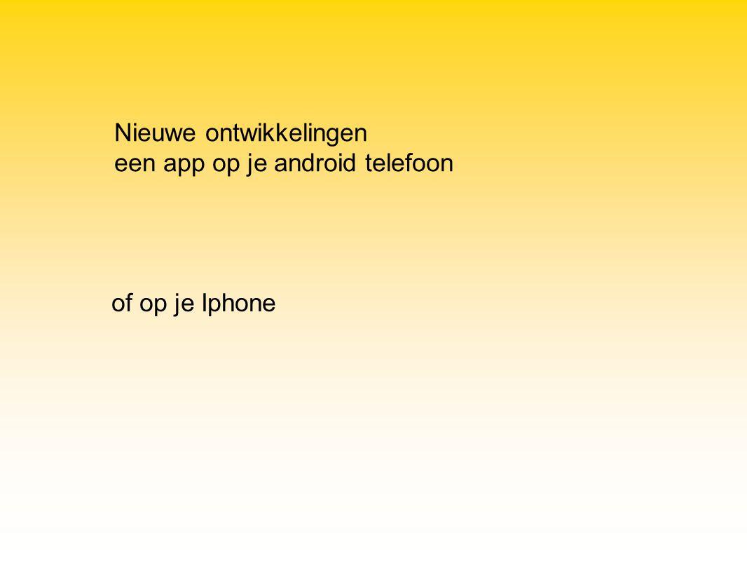 Nieuwe ontwikkelingen een app op je android telefoon of op je Iphone