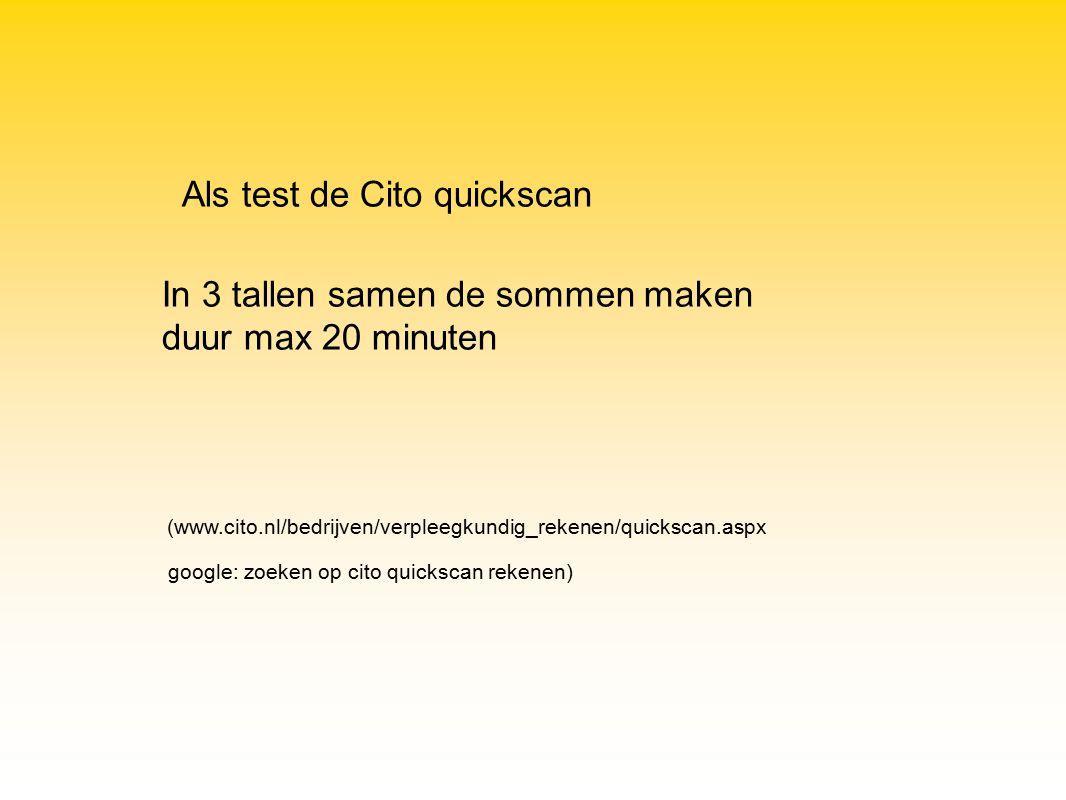 Als test de Cito quickscan google: zoeken op cito quickscan rekenen) (www.cito.nl/bedrijven/verpleegkundig_rekenen/quickscan.aspx In 3 tallen samen de sommen maken duur max 20 minuten