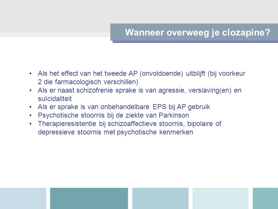 Wanneer overweeg je clozapine? Als het effect van het tweede AP (onvoldoende) uitblijft (bij voorkeur 2 die farmacologisch verschillen) Als er naast s