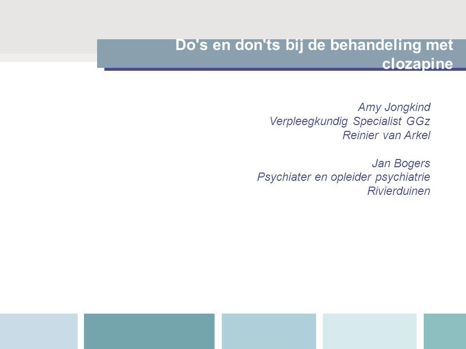 Do's en don'ts bij de behandeling met clozapine Amy Jongkind Verpleegkundig Specialist GGz Reinier van Arkel Jan Bogers Psychiater en opleider psychia