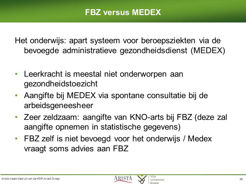 AristA maakt deel uit van de HDP-AristA Groep 36 FBZ versus MEDEX Het onderwijs: apart systeem voor beroepsziekten via de bevoegde administratieve gezondheidsdienst (MEDEX) Leerkracht is meestal niet onderworpen aan gezondheidstoezicht Aangifte bij MEDEX via spontane consultatie bij de arbeidsgeneesheer Zeer zeldzaam: aangifte van KNO-arts bij FBZ (deze zal aangifte opnemen in statistische gegevens) FBZ zelf is niet bevoegd voor het onderwijs / Medex vraagt soms advies aan FBZ