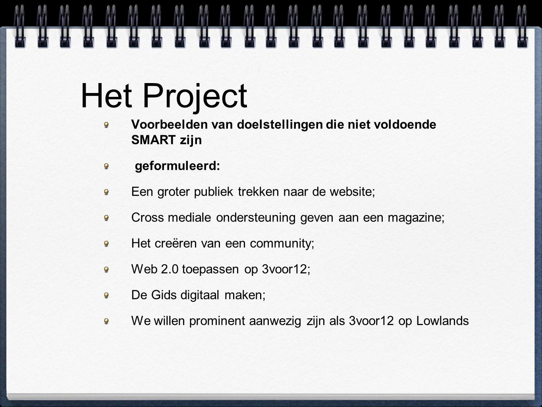 Het Project Voorbeelden van doelstellingen die niet voldoende SMART zijn geformuleerd: Een groter publiek trekken naar de website; Cross mediale ondersteuning geven aan een magazine; Het creëren van een community; Web 2.0 toepassen op 3voor12; De Gids digitaal maken; We willen prominent aanwezig zijn als 3voor12 op Lowlands