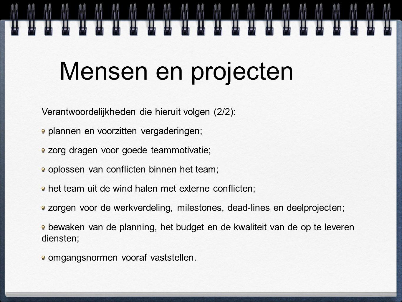 Mensen en projecten Verantwoordelijkheden die hieruit volgen (2/2): plannen en voorzitten vergaderingen; zorg dragen voor goede teammotivatie; oplossen van conflicten binnen het team; het team uit de wind halen met externe conflicten; zorgen voor de werkverdeling, milestones, dead-lines en deelprojecten; bewaken van de planning, het budget en de kwaliteit van de op te leveren diensten; omgangsnormen vooraf vaststellen.