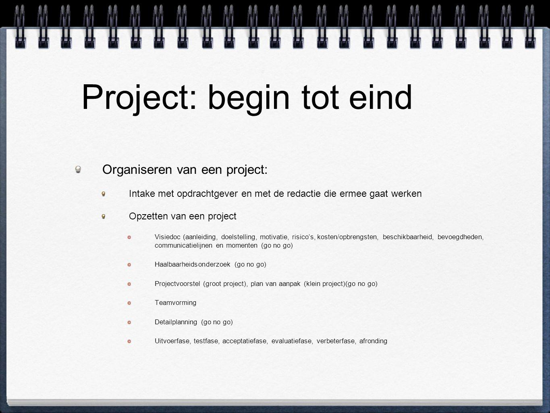 Project: begin tot eind Organiseren van een project: Intake met opdrachtgever en met de redactie die ermee gaat werken Opzetten van een project Visiedoc (aanleiding, doelstelling, motivatie, risico's, kosten/opbrengsten, beschikbaarheid, bevoegdheden, communicatielijnen en momenten (go no go) Haalbaarheidsonderzoek (go no go) Projectvoorstel (groot project), plan van aanpak (klein project)(go no go) Teamvorming Detailplanning (go no go) Uitvoerfase, testfase, acceptatiefase, evaluatiefase, verbeterfase, afronding