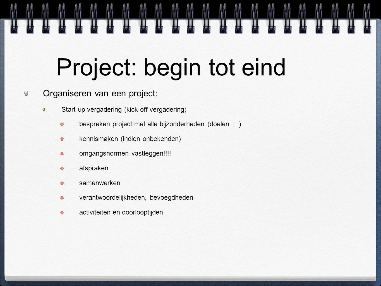 Project: begin tot eind Organiseren van een project: Start-up vergadering (kick-off vergadering) bespreken project met alle bijzonderheden (doelen.....) kennismaken (indien onbekenden) omgangsnormen vastleggen!!!.
