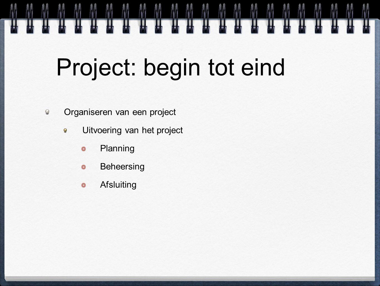 Project: begin tot eind Organiseren van een project Uitvoering van het project Planning Beheersing Afsluiting