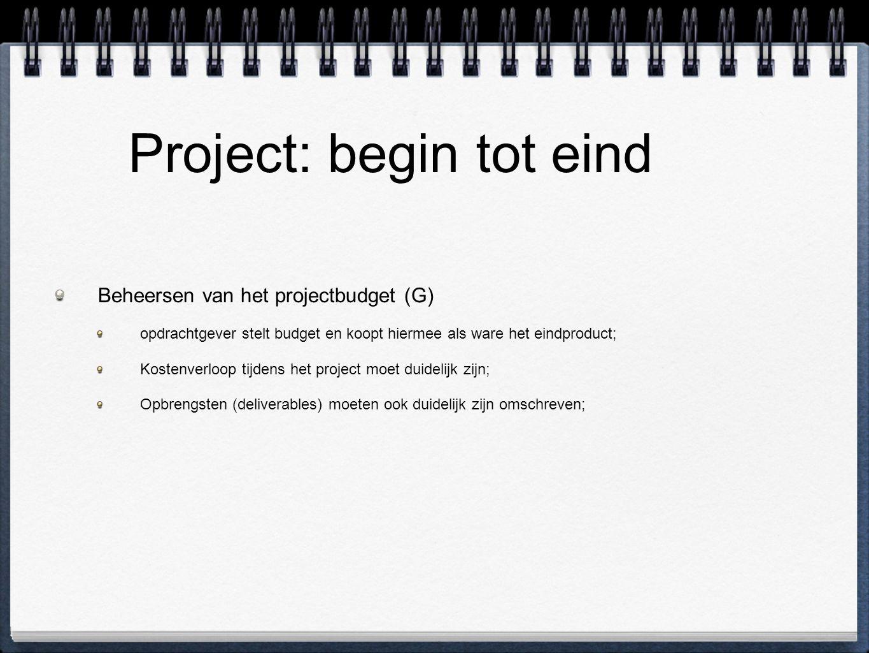 Project: begin tot eind Beheersen van het projectbudget (G) opdrachtgever stelt budget en koopt hiermee als ware het eindproduct; Kostenverloop tijdens het project moet duidelijk zijn; Opbrengsten (deliverables) moeten ook duidelijk zijn omschreven;