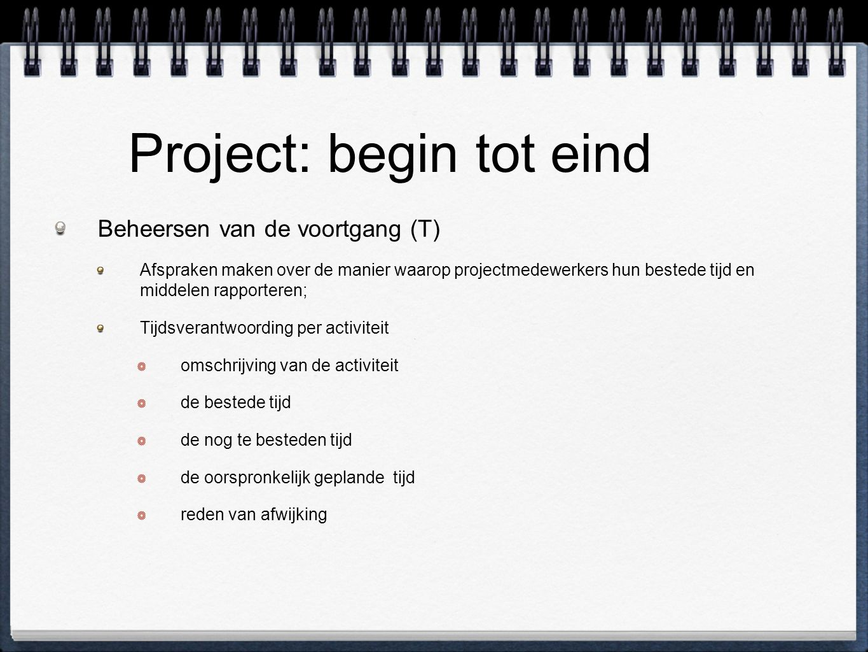 Project: begin tot eind Beheersen van de voortgang (T) Afspraken maken over de manier waarop projectmedewerkers hun bestede tijd en middelen rapporteren; Tijdsverantwoording per activiteit omschrijving van de activiteit de bestede tijd de nog te besteden tijd de oorspronkelijk geplande tijd reden van afwijking