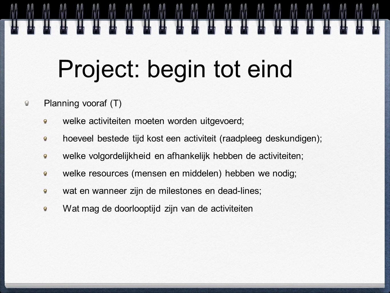 Project: begin tot eind Planning vooraf (T) welke activiteiten moeten worden uitgevoerd; hoeveel bestede tijd kost een activiteit (raadpleeg deskundigen); welke volgordelijkheid en afhankelijk hebben de activiteiten; welke resources (mensen en middelen) hebben we nodig; wat en wanneer zijn de milestones en dead-lines; Wat mag de doorlooptijd zijn van de activiteiten