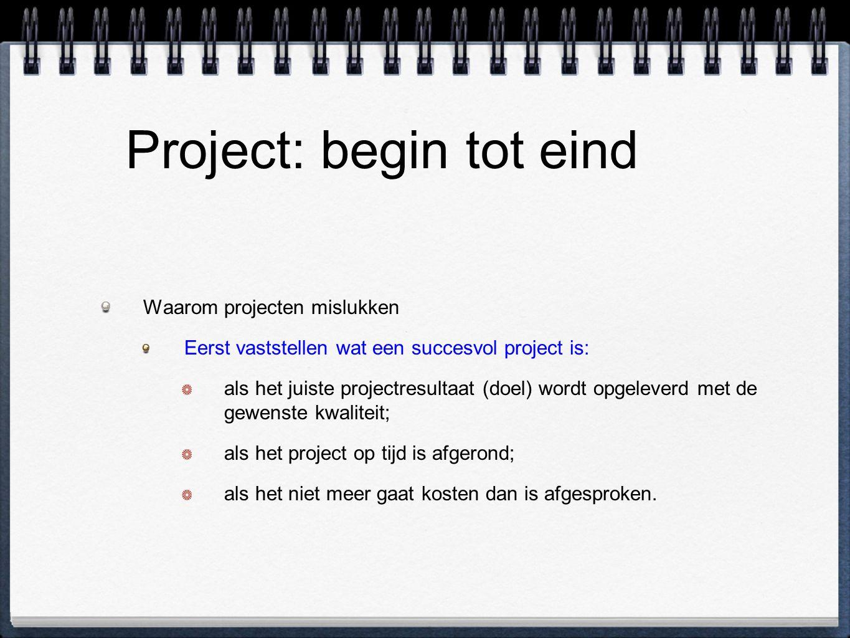Project: begin tot eind Waarom projecten mislukken Eerst vaststellen wat een succesvol project is: als het juiste projectresultaat (doel) wordt opgeleverd met de gewenste kwaliteit; als het project op tijd is afgerond; als het niet meer gaat kosten dan is afgesproken.