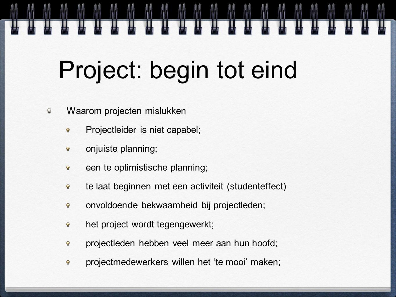 Project: begin tot eind Waarom projecten mislukken Projectleider is niet capabel; onjuiste planning; een te optimistische planning; te laat beginnen met een activiteit (studenteffect) onvoldoende bekwaamheid bij projectleden; het project wordt tegengewerkt; projectleden hebben veel meer aan hun hoofd; projectmedewerkers willen het 'te mooi' maken;