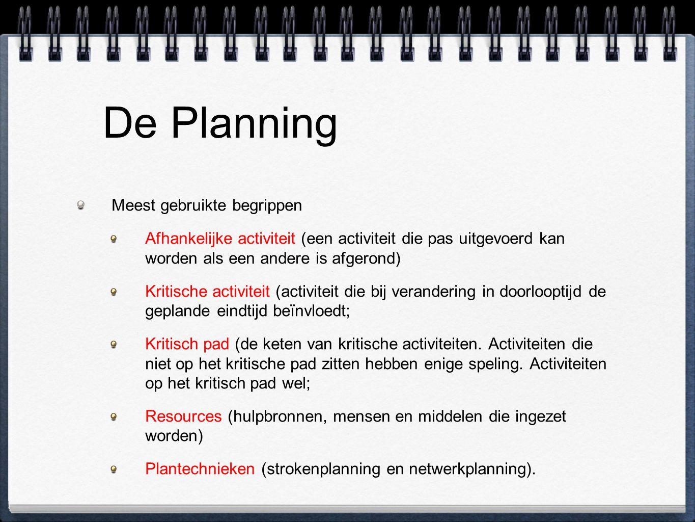 De Planning Meest gebruikte begrippen Afhankelijke activiteit (een activiteit die pas uitgevoerd kan worden als een andere is afgerond) Kritische activiteit (activiteit die bij verandering in doorlooptijd de geplande eindtijd beïnvloedt; Kritisch pad (de keten van kritische activiteiten.