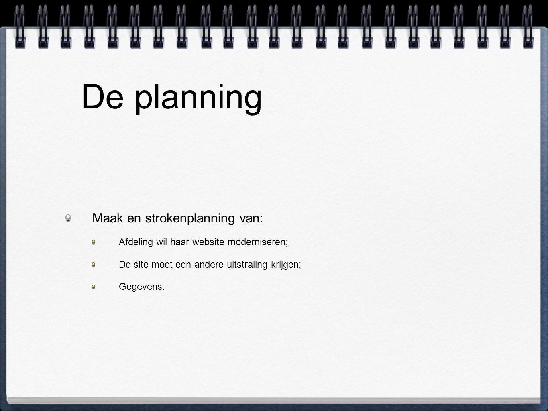 De planning Maak en strokenplanning van: Afdeling wil haar website moderniseren; De site moet een andere uitstraling krijgen; Gegevens: