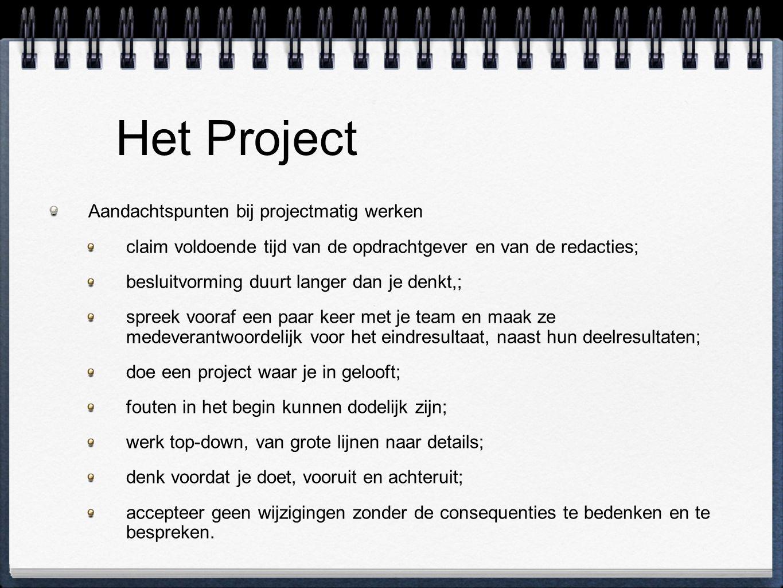 Het Project Aandachtspunten bij projectmatig werken claim voldoende tijd van de opdrachtgever en van de redacties; besluitvorming duurt langer dan je denkt,; spreek vooraf een paar keer met je team en maak ze medeverantwoordelijk voor het eindresultaat, naast hun deelresultaten; doe een project waar je in gelooft; fouten in het begin kunnen dodelijk zijn; werk top-down, van grote lijnen naar details; denk voordat je doet, vooruit en achteruit; accepteer geen wijzigingen zonder de consequenties te bedenken en te bespreken.