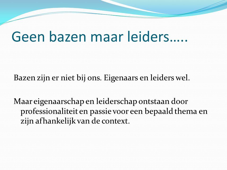 Geen bazen maar leiders….. Bazen zijn er niet bij ons. Eigenaars en leiders wel. Maar eigenaarschap en leiderschap ontstaan door professionaliteit en