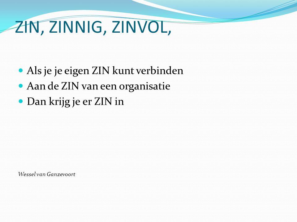 ZIN, ZINNIG, ZINVOL, Als je je eigen ZIN kunt verbinden Aan de ZIN van een organisatie Dan krijg je er ZIN in Wessel van Ganzevoort