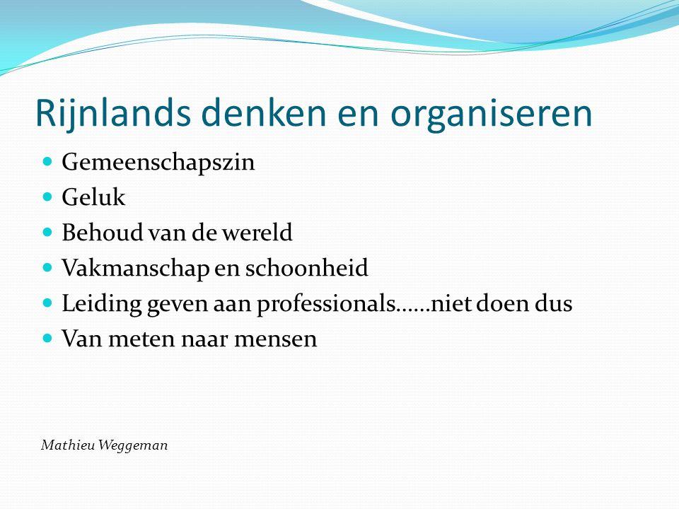 Rijnlands denken en organiseren Gemeenschapszin Geluk Behoud van de wereld Vakmanschap en schoonheid Leiding geven aan professionals……niet doen dus Van meten naar mensen Mathieu Weggeman