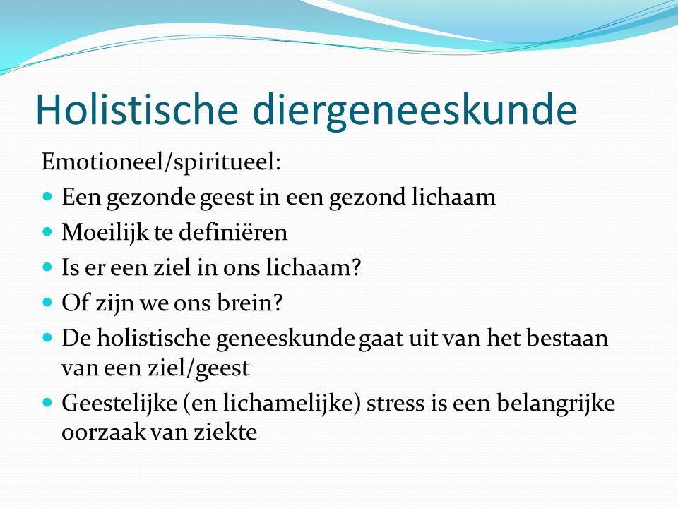 Holistische diergeneeskunde Emotioneel/spiritueel: Een gezonde geest in een gezond lichaam Moeilijk te definiëren Is er een ziel in ons lichaam? Of zi
