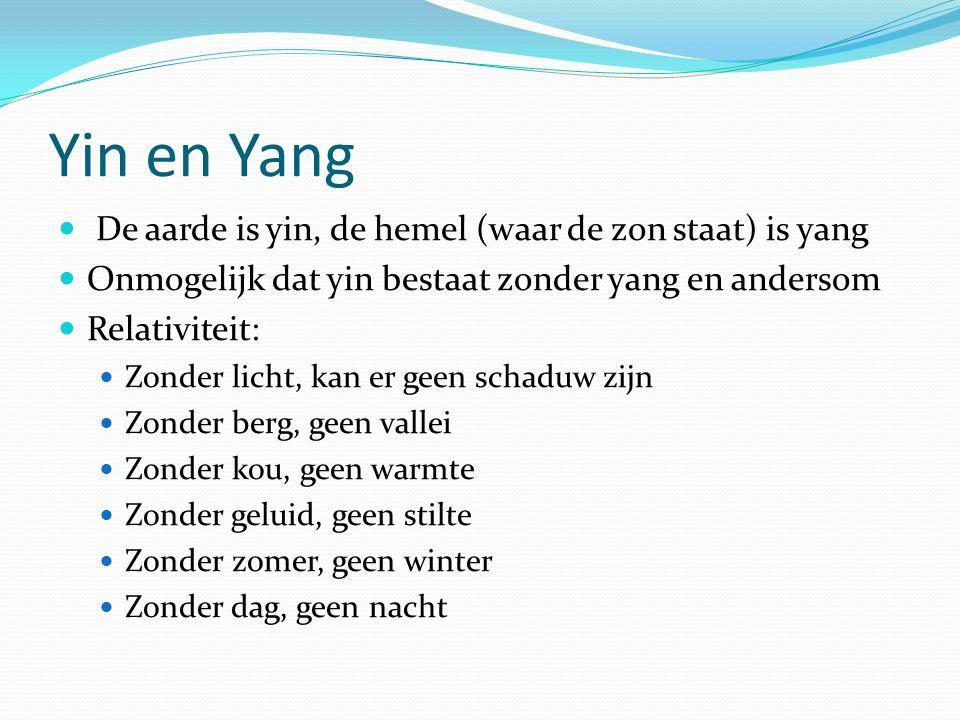 Yin en Yang De aarde is yin, de hemel (waar de zon staat) is yang Onmogelijk dat yin bestaat zonder yang en andersom Relativiteit: Zonder licht, kan er geen schaduw zijn Zonder berg, geen vallei Zonder kou, geen warmte Zonder geluid, geen stilte Zonder zomer, geen winter Zonder dag, geen nacht