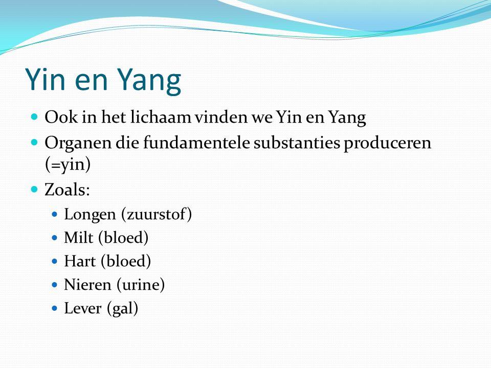 Yin en Yang Ook in het lichaam vinden we Yin en Yang Organen die fundamentele substanties produceren (=yin) Zoals: Longen (zuurstof) Milt (bloed) Hart (bloed) Nieren (urine) Lever (gal)