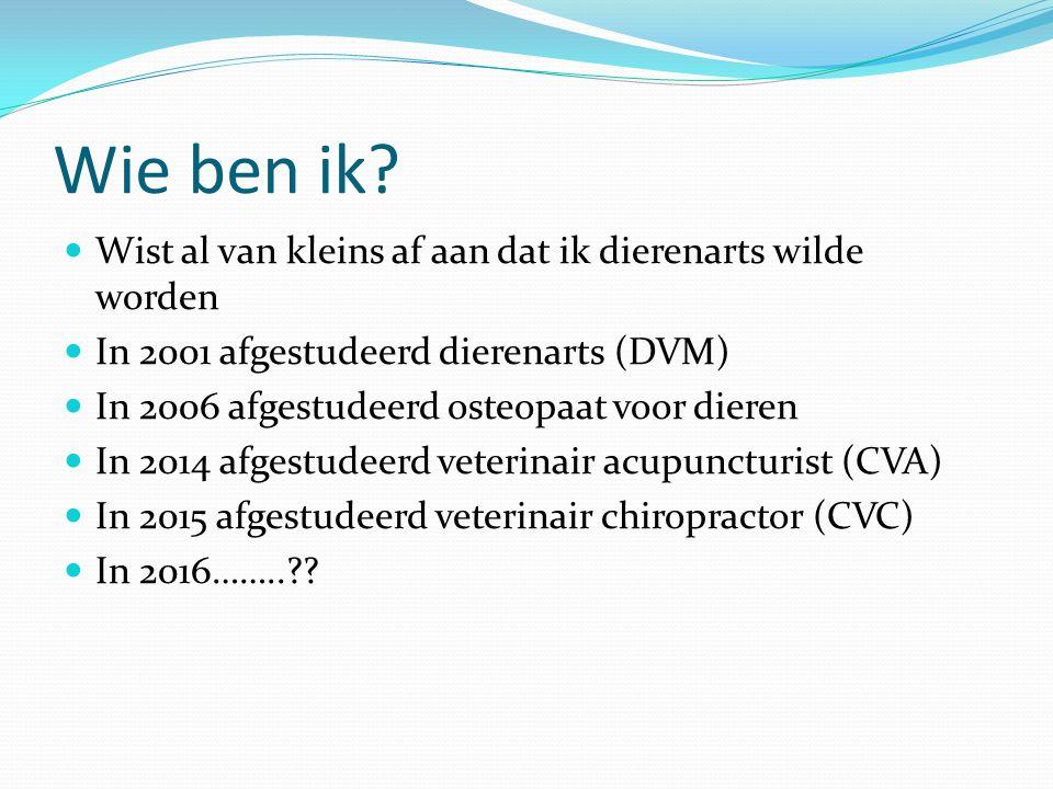 Wie ben ik? Wist al van kleins af aan dat ik dierenarts wilde worden In 2001 afgestudeerd dierenarts (DVM) In 2006 afgestudeerd osteopaat voor dieren