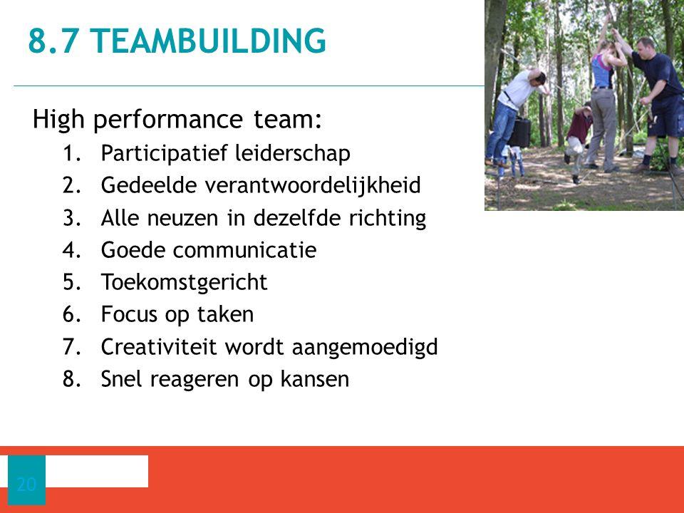 High performance team: 1.Participatief leiderschap 2.Gedeelde verantwoordelijkheid 3.Alle neuzen in dezelfde richting 4.Goede communicatie 5.Toekomstgericht 6.Focus op taken 7.Creativiteit wordt aangemoedigd 8.Snel reageren op kansen 8.7 TEAMBUILDING 20