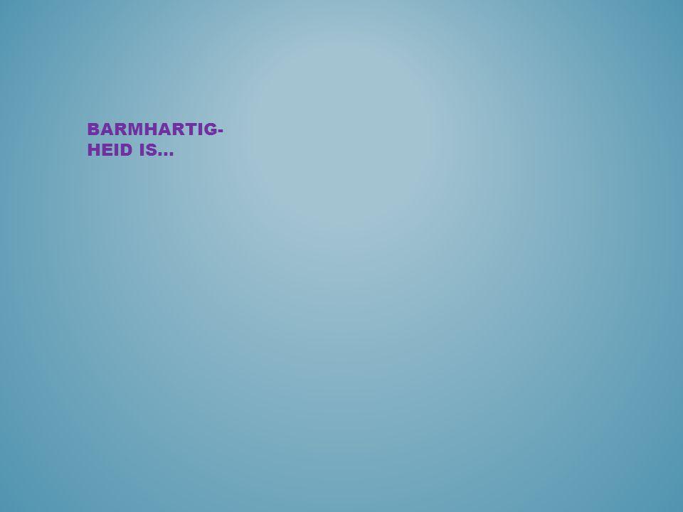 BARMHARTIG- HEID IS…