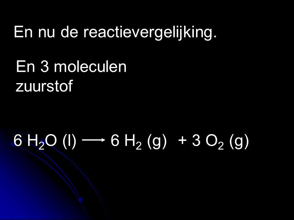 En nu de reactievergelijking. We begonnen met 6 moleculen water 6 H 2 O (l) Er ontstonden 6 moleculen waterstof En 3 moleculen zuurstof 6 H 2 (g)+ 3 O