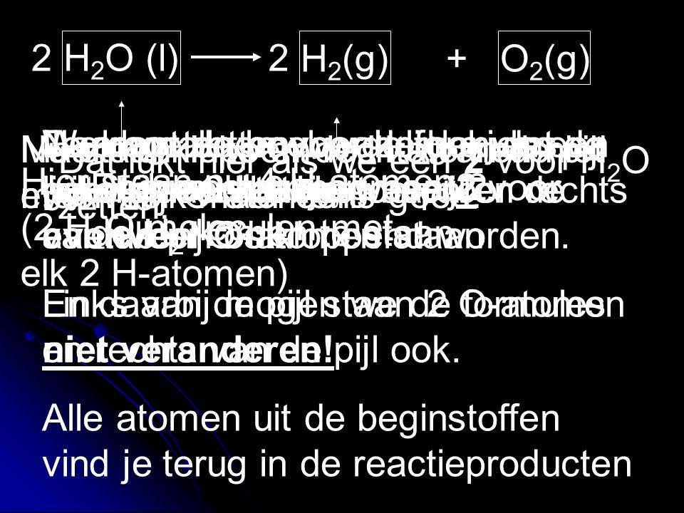 H 2 O (l) H 2 (g)+ O 2 (g) Daarom zetten we de formules even in een hokje. Je mag alleen voor de hokjes een getal gaan zetten, waardoor de aantallen O