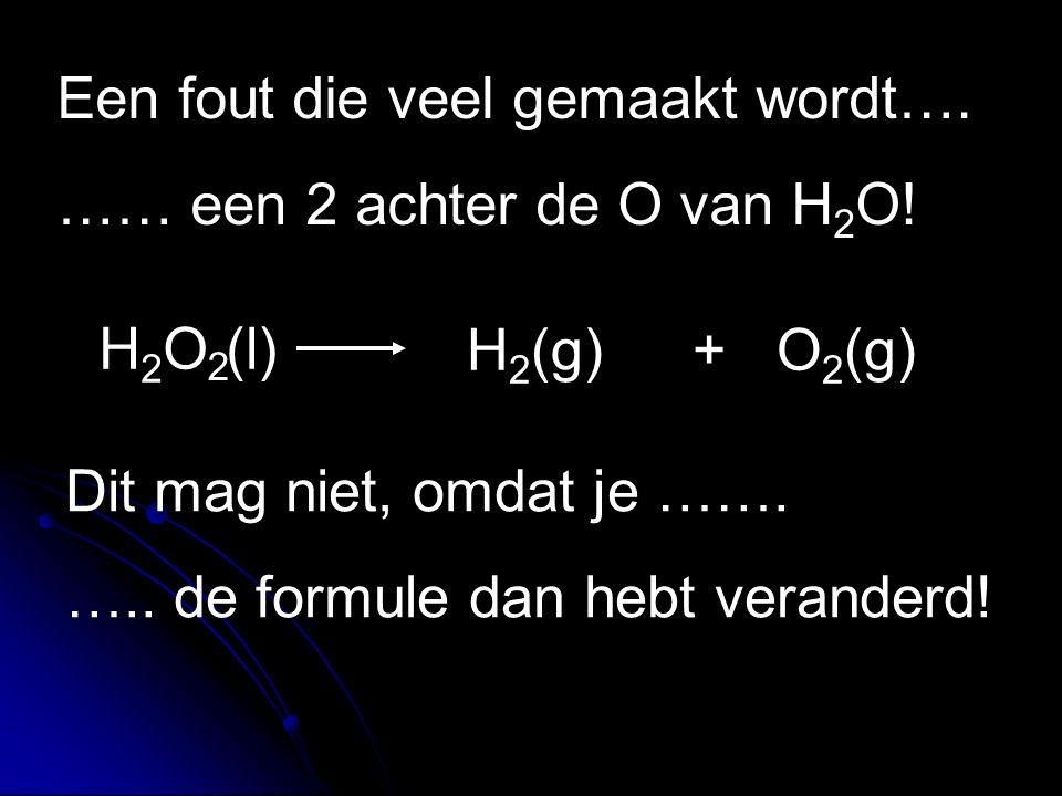 H 2 O (l) H 2 (g)+ O 2 (g) Een fout die veel gemaakt wordt…. …… een 2 achter de O van H 2 O! 2 Dit mag niet, omdat je ……. ….. de formule dan hebt vera