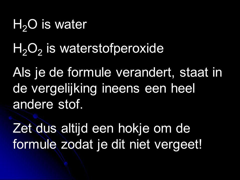 H 2 O is water H 2 O 2 is waterstofperoxide Als je de formule verandert, staat in de vergelijking ineens een heel andere stof. Zet dus altijd een hokj