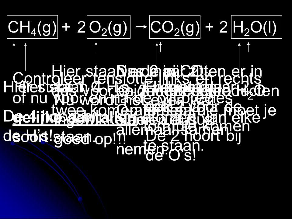 CH 4 (g) + O 2 (g) CO 2 (g) + H 2 O(l) Hier staat 1 C De 4 hoort bij de H's! Hier staat ook 1 C De 2 hoort bij de O's! Hier staan 4 H'sEn hier maar 2E