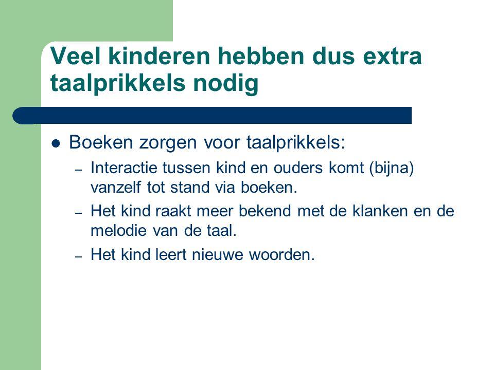 Veel kinderen hebben dus extra taalprikkels nodig Boeken zorgen voor taalprikkels: – Interactie tussen kind en ouders komt (bijna) vanzelf tot stand v