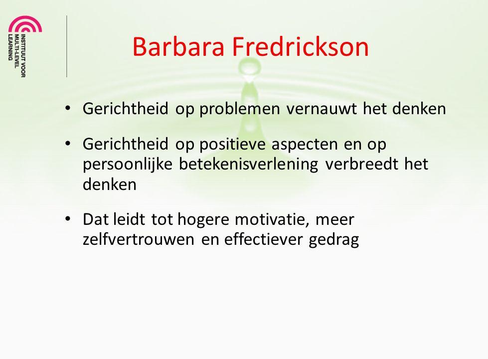 Barbara Fredrickson Gerichtheid op problemen vernauwt het denken Gerichtheid op positieve aspecten en op persoonlijke betekenisverlening verbreedt het