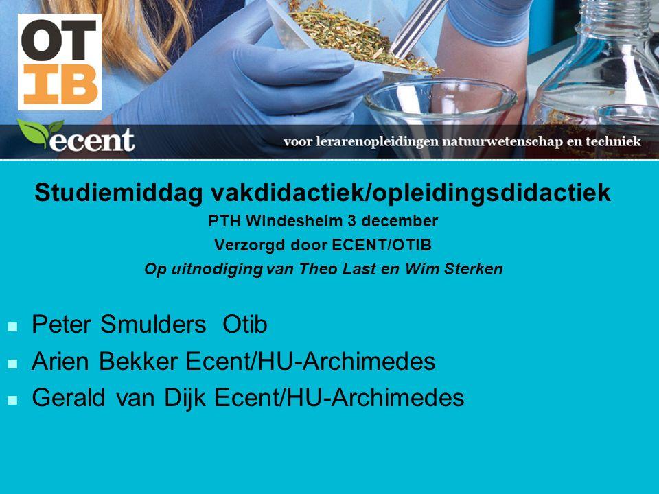 Studiemiddag vakdidactiek/opleidingsdidactiek PTH Windesheim 3 december Verzorgd door ECENT/OTIB Op uitnodiging van Theo Last en Wim Sterken n Peter Smulders Otib n Arien Bekker Ecent/HU-Archimedes n Gerald van Dijk Ecent/HU-Archimedes