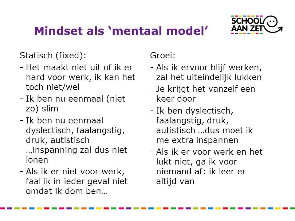 Mindset als 'mentaal model' Statisch (fixed): -Het maakt niet uit of ik er hard voor werk, ik kan het toch niet/wel -Ik ben nu eenmaal (niet zo) slim