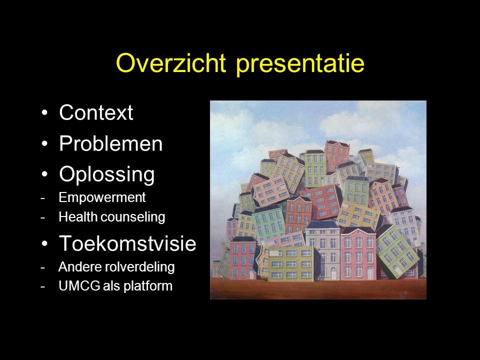 Overzicht presentatie Context Problemen Oplossing -Empowerment -Health counseling Toekomstvisie -Andere rolverdeling -UMCG als platform