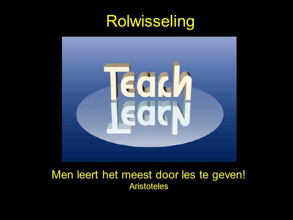 Men leert het meest door les te geven! Aristoteles Rolwisseling