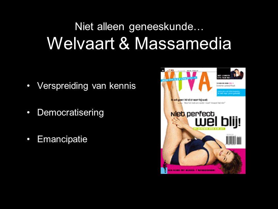 Niet alleen geneeskunde… Welvaart & Massamedia Verspreiding van kennis Democratisering Emancipatie