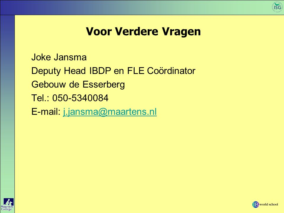 Voor Verdere Vragen Joke Jansma Deputy Head IBDP en FLE Coördinator Gebouw de Esserberg Tel.: 050-5340084 E-mail: j.jansma@maartens.nlj.jansma@maartens.nl