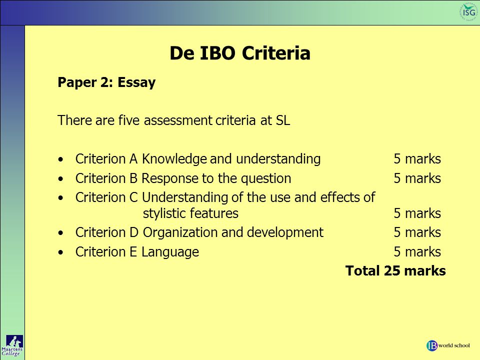De IBO Criteria Paper 2: Essay There are five assessment criteria at SL Criterion A Knowledge and understanding 5 marks Criterion B Response to the qu