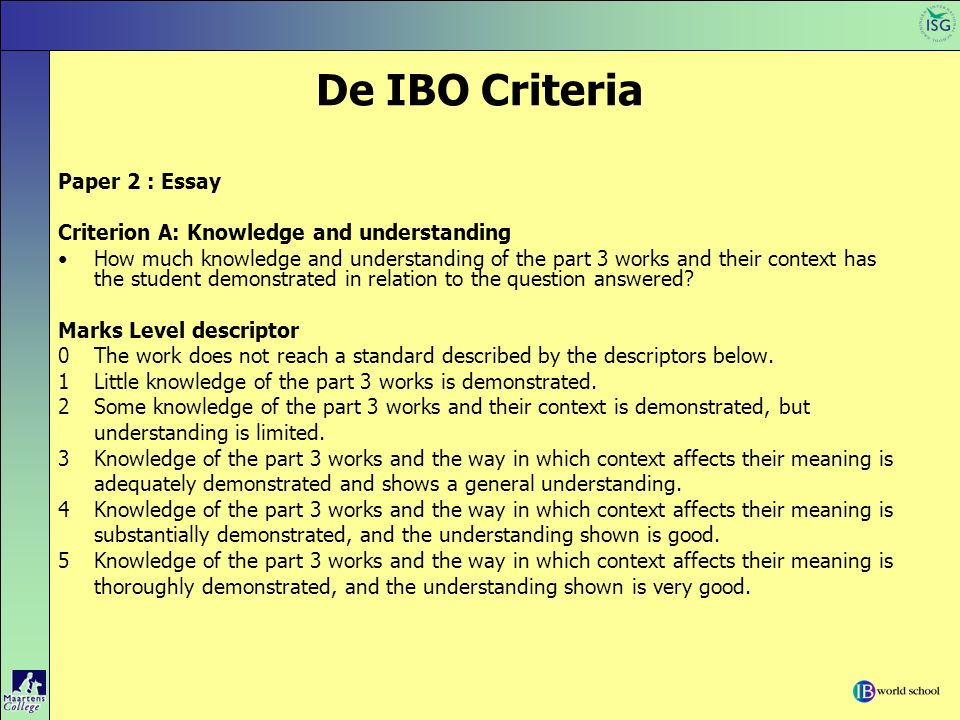 De IBO Criteria Paper 2 : Essay Criterion A: Knowledge and understanding How much knowledge and understanding of the part 3 works and their context ha